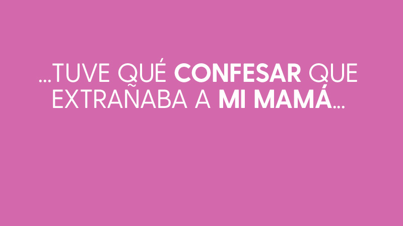 Tuve que confesar que extrañaba a mi mamá, pues después de tanto tiempo juntas era normal sentir la distancia.